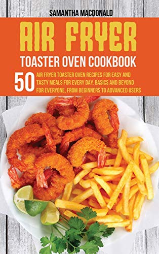 Air Fryer Toaster Oven Cookbook: 50 Air Fryer Toaster Oven Recipes for Easy and Tasty Meals For Every Day. Basics and Beyond for Everyone, From Beginners To Advanced Users