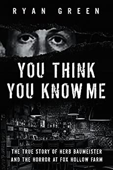 You Think You Know Me: The True Story of Herb Baumeister and the Horror at Fox Hollow Farm (True Crime) by [Ryan Green]