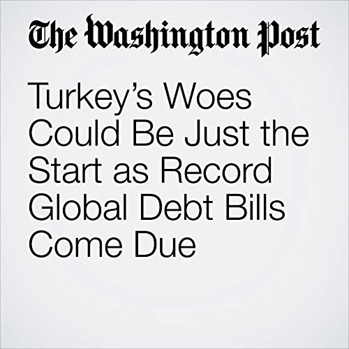 Turkey's Woes Could Be Just the Start as Record Global Debt Bills Come Due copertina