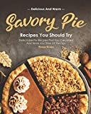 Delicious and Warm Savory Pie Recipes You Should Try: Delectable Pie Recipes That You Can Make and Serve Any Time of The Day