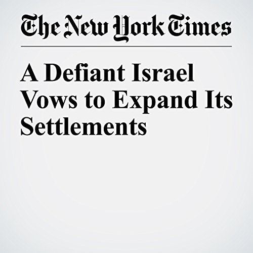 A Defiant Israel Vows to Expand Its Settlements cover art