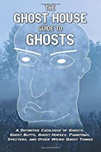 The Ghost House Guide to Ghosts: A Definitive Catalogue of Ghosts, Ghost Butts, Ghost Horses, Phantoms, Specters, and Other Weird Ghost Things