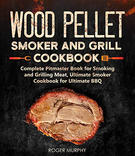 Wood Pellet Smoker and Grill Cookbook: Complete Pitmaster Book for Smoking and Grilling Meat, Ultimate Smoker Cookbook for Ultimate BBQ: Book 2 (Wood Pellet Series) by [Roger Murphy]