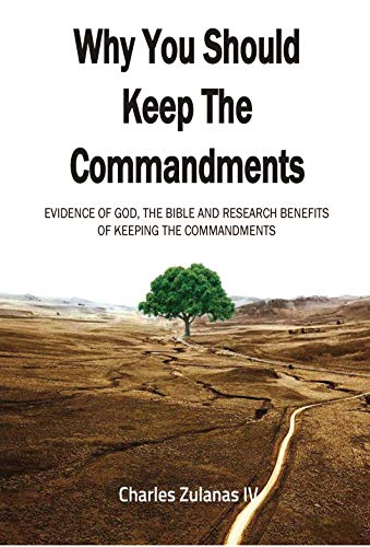 Why You Should Keep The Commandments: Evidence Of God, The Bible And Research Benefits Of Keeping The Commandments (English Edition)