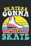 Skaters Gonna Skate: Roller Skating Notebook For Roller Skaters...