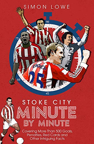 Stoke City Minute By Minute: Covering More Than 500 Goals, Penalties, Red Cards and Other Intriguing Facts