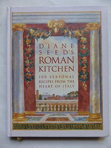 Diane Seed's Roman Kitchen: Over 100 Seasonal Recipes from the Heart of Italy