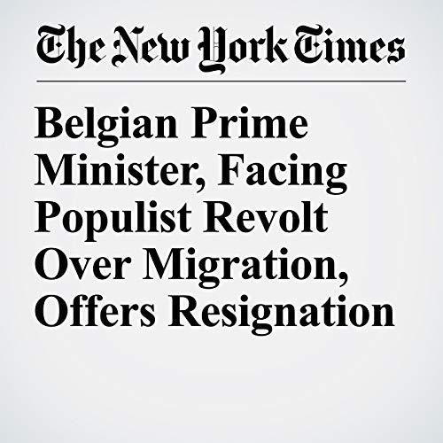 Belgian Prime Minister, Facing Populist Revolt Over Migration, Offers Resignation audiobook cover art