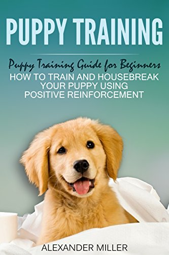 Puppy Training: Puppy Training Guide for Beginners - How to Train and Housebreak Your Puppy Using Positive Reinforcement by [Alexander Miller]