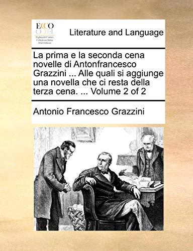 La  Prima E La Seconda Cena Novelle Di Antonfrancesco Grazzini ... Alle Quali Si Aggiunge Una Novella Che CI Resta Della Terza Cena. ... Volume 2 of 2