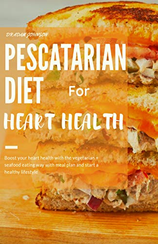 Amazon Com Pescatarian Diet For Heart Health Boost Your Heart Health With The Vegetarian Seafood Eating Way With Meal Plan And Start A Healthy Lifestyle Ebook Johnson Adam Kindle Store
