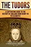 The Tudors: A Captivating Guide to the History of England from Henry VII to Elizabeth I (Captivating History)