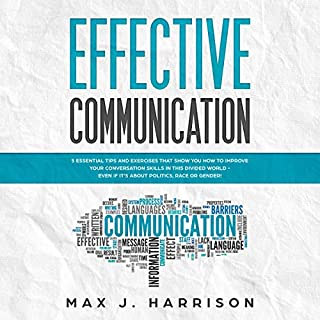 Effective Communication: 5 Essential Tips and Exercises to Improve How You Communicate in This Divided World, Even If It Is About Politics, Race or Gender! audiobook cover art