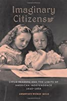 Imaginary Citizens: Child Readers and the Limits of American Independence, 1640–1868