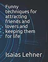 Funny techniques for attracting friends and lovers and keeping them for life