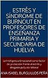 Estrés y Síndrome de Burnout en Profesores de Enseñanza Primaria y Secundaria de Huelva: La Inteligencia Emocional como factor de protección frente al estrés y desgaste psíquico laboral