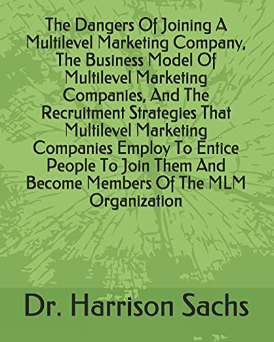 The Dangers Of Joining A Multilevel Marketing Company, The Business Model Of Multilevel Marketing Companies, And The Recruitment Strategies That ... And Become Members Of The MLM Organization