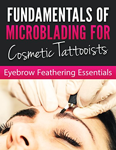 Fundamentals of Microblading For Cosmetic Tattooists: EYEBROW FEATHERING ESSENTIALS (English Edition)