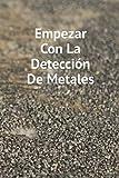 Empezar Con La Detección De Metales: Diario de bitácora para detectores de metales, lleva la cuenta de tus estadísticas de detección de metales y ... regalo para los detectores de metales