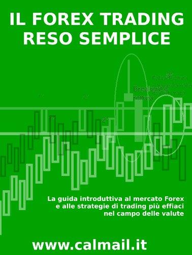 IL FOREX TRADING RESO SEMPLICE. La guida introduttiva al mercato forex e alle strategie di trading più efficaci nel campo delle valute . (Italian Edition)