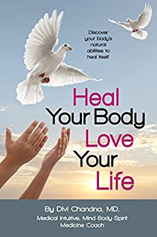 Heal Your Body – Love Your Life: Discover your body's natural abilities to heal itself. by [Divi Chandna]