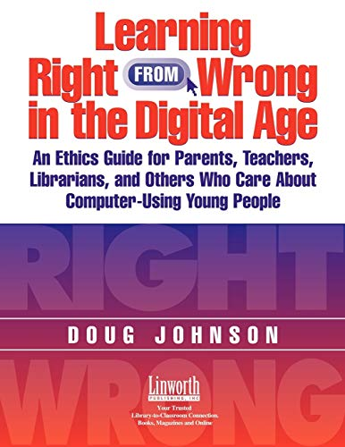Learning Right from Wrong in the Digital Age: An Ethics Guide for Parents, Teachers, Librarians, and Others Who Care Abo