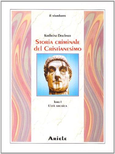 Storia criminale del cristianesimo. L' età arcaica. Dalle origini nell'Antico Testamento fino alla morte di S. Agostino (430) (Vol. 1)