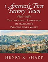 America's First Factory Town: The Industrial Revolution in Maryland's Patapsco River Valley