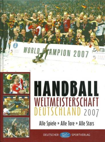 Handball Weltmeisterschaft Deutschland 2007: Alle Spiele. Alle Tore. Alle Stars