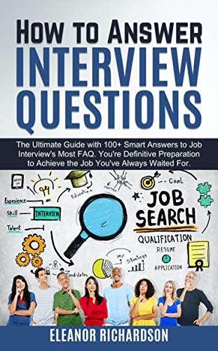 How to Answer Interview Questions: The Ultimate Guide with 100+ Smart Answers to Job Interview's Most FAQ. Your Definitive Preparation to Achieve the Job You've Always Waited For (English Edition)