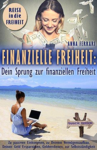 Finanzielle Freiheit: Dein Sprung zur finanziellen Freiheit, durch passives Einkommen, zu Deinem Vermögensaufbau, zu Deinen Ersparnissen, zum Geld verdienen, zur Selbständigkeit