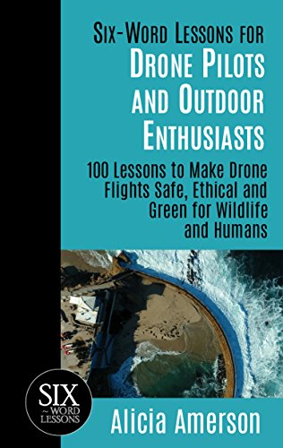 Six-Word Lessons for Drone Pilots and Outdoor Enthusiasts: 100 Lessons to Make Drone Flights Safe, Ethical and Green for Wildlife and Humans (The Six-Word Lessons Series Book 13) (English Edition)