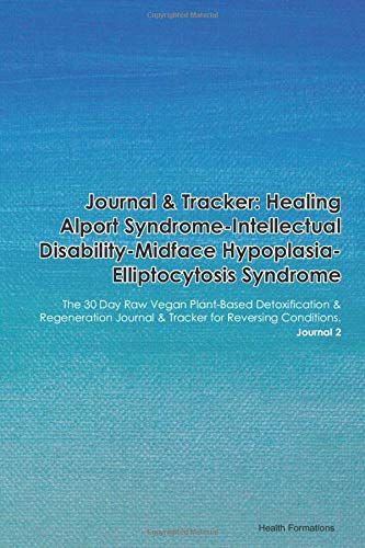 Journal & Tracker: Healing Alport Syndrome-Intellectual Disability-Midface Hypoplasia-Elliptocytosis Syndrome: The 30 Day Raw Vegan Plant-Based ... & Tracker for Reversing Conditions. Journal 2