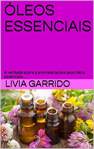 ÓLEOS ESSENCIAIS: A verdade sobre a aromaterapia e seus óleos essenciais...