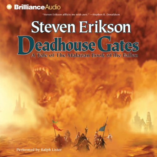 Deadhouse Gates     Malazan Book of the Fallen, Book 2              Written by:                                                                                                                                 Steven Erikson                               Narrated by:                                                                                                                                 Ralph Lister                      Length: 34 hrs and 5 mins     73 ratings     Overall 4.6