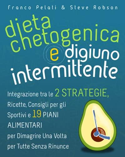 Dieta Chetogenica e Digiuno Intermittente: Integrazione tra le Due Strategie, Ricette, Consigli per gli Sportivi e 19 Piani Alimentari per Dimagrire una Volta per Tutte Senza Rinunce