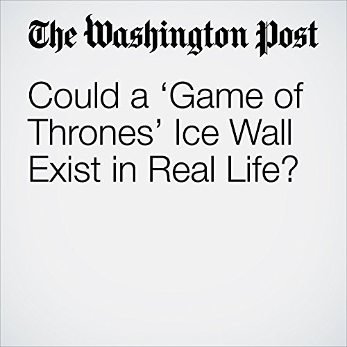 Could a 'Game of Thrones' Ice Wall Exist in Real Life? copertina