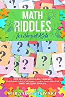 Math Riddles For Smart Kids: Over 400 Challenging Math Riddles, Trick Questions And Brain Teasers That Kids And Family Will Love To Solve Front Cover