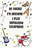 Of course i'm awesome i play SOPRANINO SAXOPHONE: Blank Lined Journal Notebook, Funny SOPRANINO SAXOPHONE Notebook, SOPRANINO SAXOPHONE notebook, ... SAXOPHONE lovers, SOPRANINO SAXOPHON