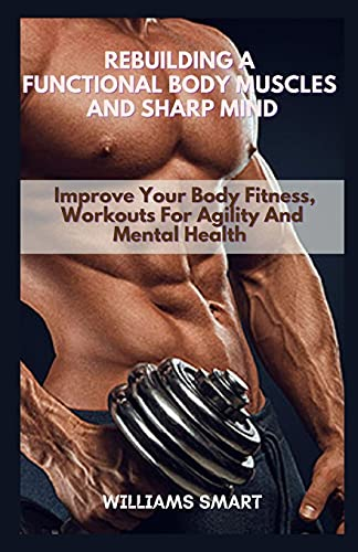 REBUILDING A FUNCTIONAL BODY MUSCLES AND SHARP MIND: Improve Your Body Fitness, Workouts For Agility And Mental Health
