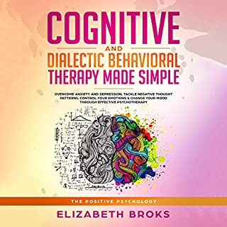 Cognitive and Dialectic Behavioral Therapy Made Simple     Overcome Anxiety and Depression, Tackle Negative Thought Patterns, Control your Emotions & Change Your Mood Through Effective Psychotherapy (The Positive Psychology)              By:                                                                                                                                 Elizabeth Broks                               Narrated by:                                                                                                                                 Melissa Sheldon                      Length: 3 hrs and 30 mins     25 ratings     Overall 5.0