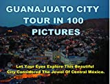 Guanajuato City Tour In 100 Pictures: Let Your Eyes Explore This Beautiful City Considered The Jewel Of Central México