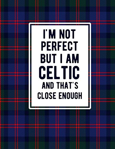 I'm Not Perfect But I Am Celtic And That's Close Enough: Funny Celtic Notebook Tartan Plaid Cover Celtic Gifts