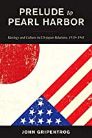 Prelude to Pearl Harbor: Ideology and Culture in Us-japan Relations, 1919–1941