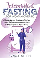 Intermittent Fasting for Woman Over 50: The American Guide to the Best Methods to Delay Aging Learn the Real Secrets to Boost Metabolism, Burn Fat, Live Well Being and Feel Good About Yourself!