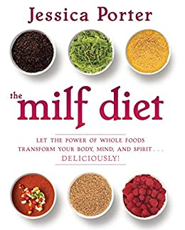 The MILF Diet: Let the Power of Whole Foods Transform Your Body, Mind, and Spirit . . . Deliciously! by [Jessica Porter]