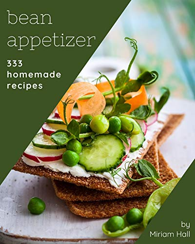 333 Homemade Bean Appetizer Recipes: The Best Bean Appetizer Cookbook that Delights Your Taste Buds (English Edition)