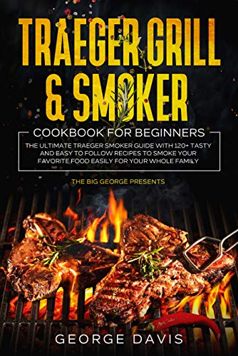 Traeger Grill & Smoker Cookbook for Beginners: The Ultimate Traeger Smoker Guide with 120+ Tasty and Easy to Follow Recipes to Smoke Your Favorite Food Easily for Your Whole Family (English Edition)