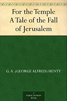 For the Temple A Tale of the Fall of Jerusalem by [G. A. (George Alfred) Henty]