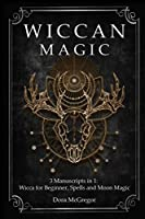 Wiccan Magic: 3 Manuscripts in 1: Wicca for Beginner, Spells and Moon Magic